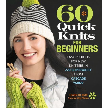 60 Quick Knits for Beginners : Easy Projects for New Knitters in 220 Superwash(r) from Cascade Yarns(r)