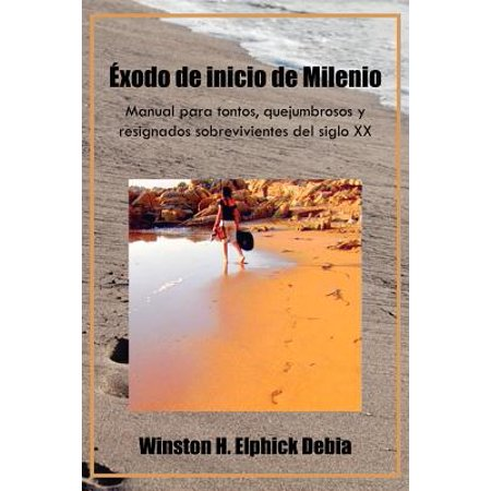 Exodo de Inicio de Milenio : Manual Para Tontos, Quejumbrosos y Resignados Sobrevivientes del Siglo XX
