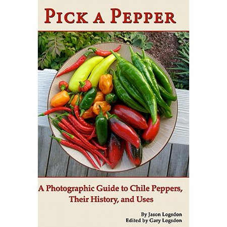 Pick a Pepper : A Photographic Guide to Chile Peppers, Their History, and Uses