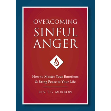 Overcoming Sinful Anger : How to Master Your Emotions and Bring Peace to Your (10 Biblical Truths To Overcome Sinful Anger)