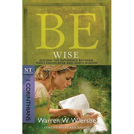 Be Wise (1 Corinthians) : Discern the Difference Between Man's Knowledge and God's Wisdom ()