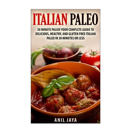 Italian Paleo: 30 Minute Paleo! Your Complete Guide to Delicious, Healthy, and Gluten Free Italian Paleo in 30 Minutes or Less (Paperback)
