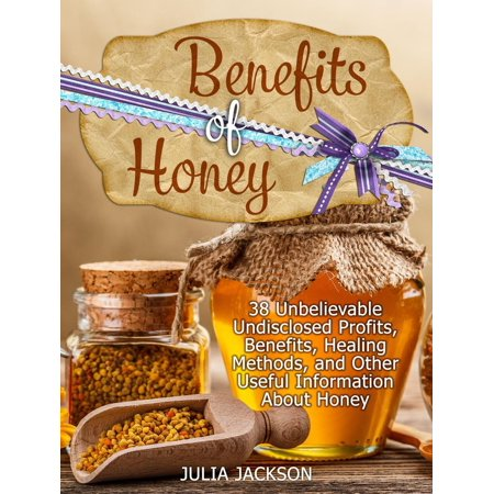Benefits of Honey: 38 Unbelievable Undisclosed Profits, Benefits, Healing Methods and Other Useful Points with Honey - eBook