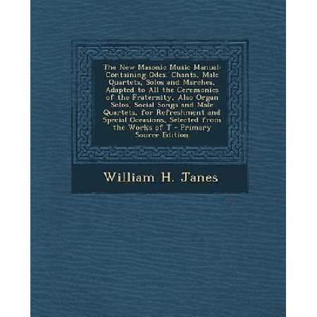The New Masonic Music Manual  Containing Odes  Chants  Male Quartets  Solos And Marches  Adapted To All The Ceremonies Of The Fraternity  Also Organ