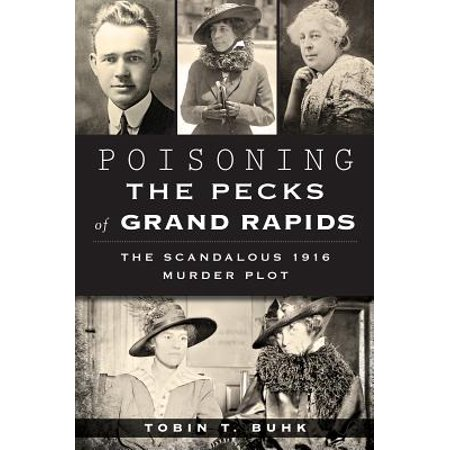 Poisoning the Pecks of Grand Rapids : The Scandalous 1916 Murder Plot - Grand Rapids Halloween Usa