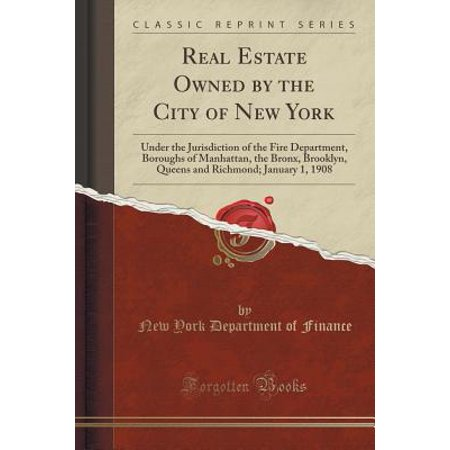 Real Estate Owned by the City of New York: Under the Jurisdiction of the Fire Department, Boroughs of Manhattan, the Bronx, Brooklyn, Queens and Richmond; January 1, 1908 (Classic Reprint) - Party City Brooklyn New York