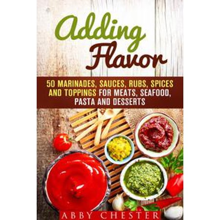 Adding Flavor: 50 Marinades, Sauces, Rubs, Spices and Toppings for Meats, Seafood, Pasta and Desserts - eBook