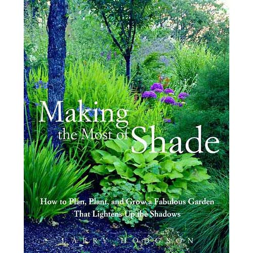 Making The Most Of Shade: How To Plan, Plant, And Grow A Fabulous Garden That Lightens The Shadows