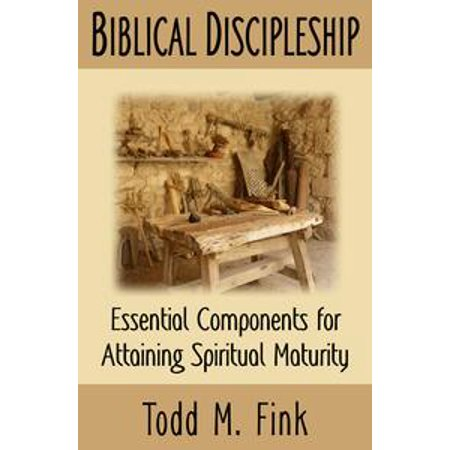 Biblical Discipleship: Essential Components for Attaining Spiritual Maturity - (Essential Components)
