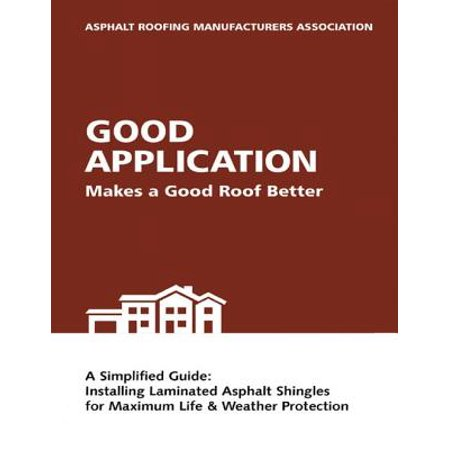 Good Application Makes a Good Roof Better: A Simplified Guide: Installing Laminated Asphalt Shingles for Maximum Life & Weather Protection -