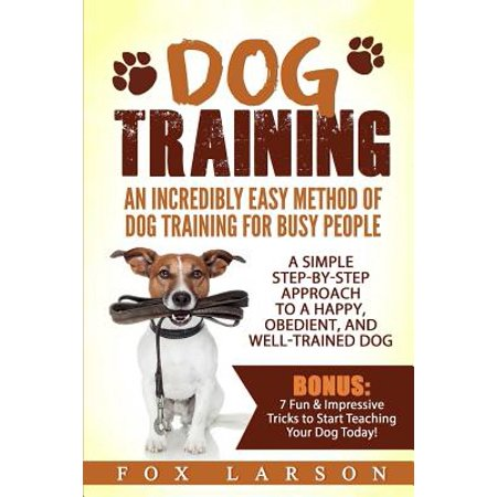 Dog Training : An Incredibly Easy Method of Dog Training for Busy People: A Simple Step-By-Step Approach to a Happy, Obedient, and Well-Trained (Best Dogs For Busy People)