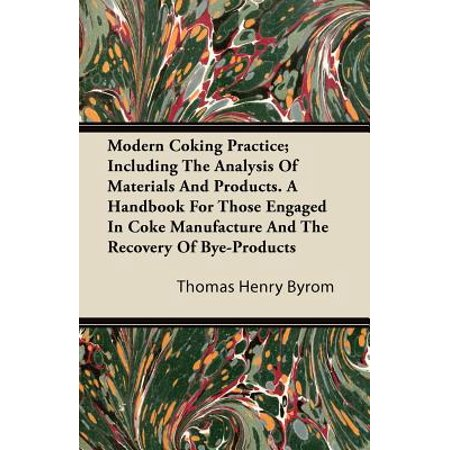 Modern Coking Practice; Including the Analysis of Materials and Products. a Handbook for Those Engaged in Coke Manufacture and the Recovery of Bye-Pro (Products Handbook)