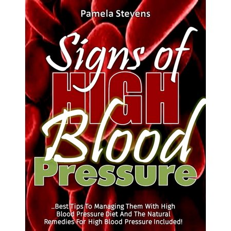 Signs Of High Blood Pressure: Best Tips To Managing Them With High Blood Pressure Diet And The Natural Remedies For High Blood Pressure Included! - (Natural Remedies For Cholesterol High Blood Pressure)