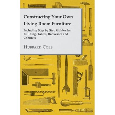 Constructing Your own Living Room Furniture - Including Step by Step Guides for Building, Tables, Bookcases and Cabinets - (Building A Container House Step By Step)