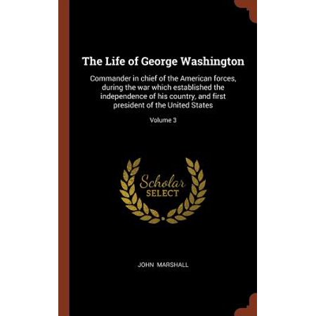 The Life of George Washington : Commander in Chief of the American Forces, During the War Which Established the Independence of His Country, and First President of the United States; Volume