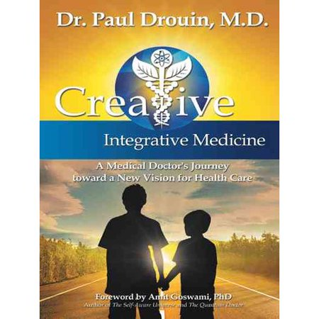 Creative Integrative Medicine: A Medical Doctor's Journey Toward a New Vision for Health Care