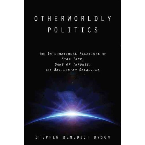 Otherworldly Politics: The International Relations of Star Trek, Game of Thrones, and Battlestar Galactica