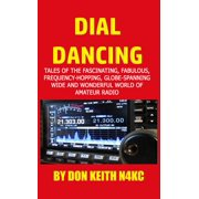 Dial Dancing : Tales of the the Fascinating, Fabulous, Frequency-Hopping, Wavelength-Walking, Power Punching, Ionosphere-Scorching, Ditting and Dahing, Digital Dabbling and Gloriously Globe-Spanning Wide and Wonderful World of Amateur Radio