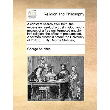 A Constant Search After Truth, the Necessary Result of a Trust in God : And a Neglect of a Free Uninterrupted Enquiry Into Religion, the Effect of Presumption. a Sermon Preach'd Before the University of Oxford, ... by George Stubbes,
