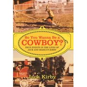 So You Wanna Be a Cowboy? : True Events in the Lives of Jack and Marilyn Kirby