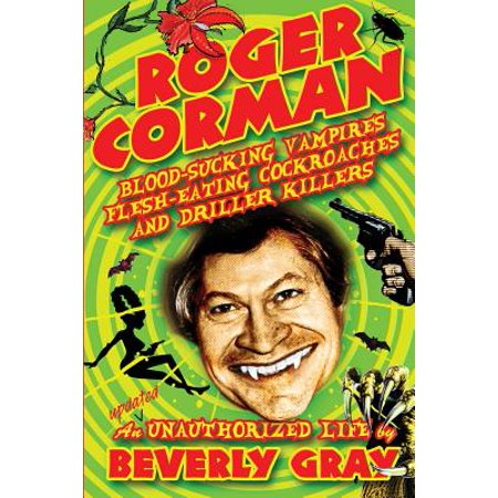 Roger Corman: Blood-Sucking Vampires, Flesh-Eating Cockroaches, and Driller Killers: 3rd Edition by