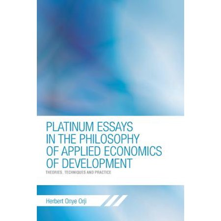 Platinum Essays in the Philosophy of Applied Economics of Development : Theories, Techniques and