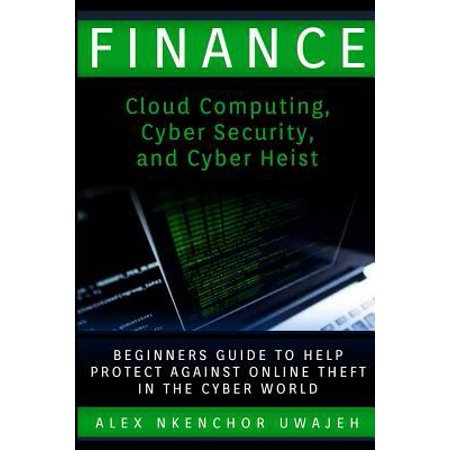Finance  Cloud Computing  Cyber Security And Cyber Heist   Beginners Guide To Help Protect Against Online Theft In The Cyber Wo