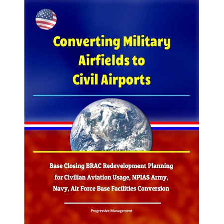 Converting Military Airfields to Civil Airports: Base Closing BRAC Redevelopment Planning for Civilian Aviation Usage, NPIAS Army, Navy, Air Force Base Facilities Conversion - -