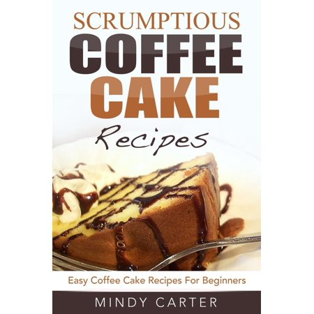 Scrumptious Coffee Cake Recipes: Easy Coffee Cake Recipes For Beginners - eBook