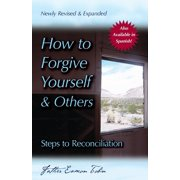 How to Forgive Yourself and Others (Newly Revised and Expanded) : Steps to Reconciliation
