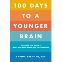 100 Days to a Younger Brain : Maximize Your Memory, Boost Your Brain Health, and Defy Dementia