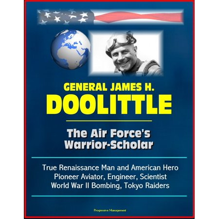 General James H. Doolittle: The Air Force's Warrior-Scholar - True Renaissance Man and American Hero, Pioneer Aviator, Engineer, Scientist, World War II Bombing, Tokyo Raiders -