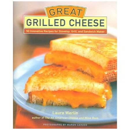 Great Grilled Cheese: 50 Innovative Recipes for Stovetop, Grill and Sandwich Maker