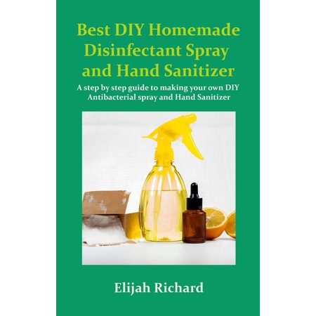 Best DIY Homemade disinfectant Spray and Hand Sanitizer: A step by step guide to making your own DIY Antibacterial Spray and Hand Sanitizer (Paperback)