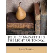 Jesus of Nazareth in the Light of To-Day...