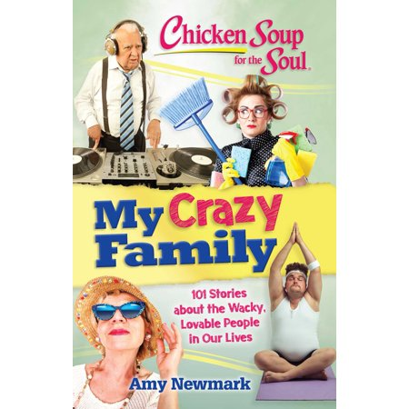 Chicken Soup for the Soul: My Crazy Family : 101 Stories about the Wacky, Lovable People in Our