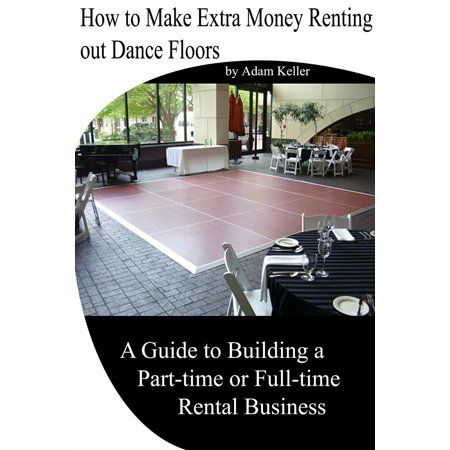 How to Make Extra Money Renting out Dance Floors- A Guide to Building a Part-time or Full-time Rental Business -