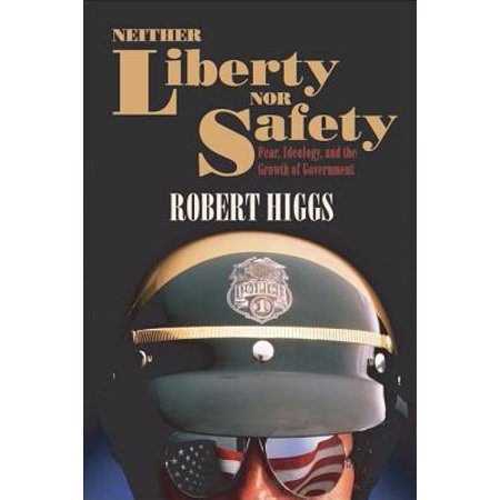 Neither Liberty Nor Safety  Fear  Ideology  And The Growth Of Government