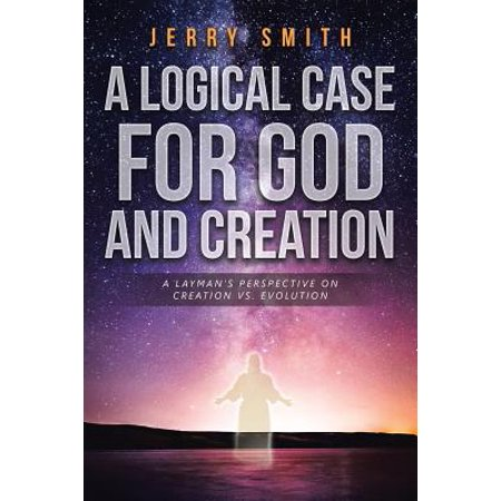 A Logical Case for God and Creation : A Layman's Perspective on Creation vs. (Logical Step)