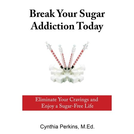Break Your Sugar Addiction Today : Eliminate Cravings and Enjoy a Sugar-Free Life