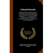 Colonial Records : Minutes of the Provincial Council of Pennsylvania from the Organization to the Termination of the Proprietary Government. V. 11-16 Minutes of the Supreme Executive Council of Pennsylvania from Its Organization to the Termination of