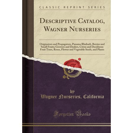 Descriptive Catalog, Wagner Nurseries: Originators and Propagators, Panama Rhubarb, Berries and Small Fruits; Growers and Dealers, Citrus and Deciduous Fruit Trees, Roses, Flower and Vegetable Seeds,