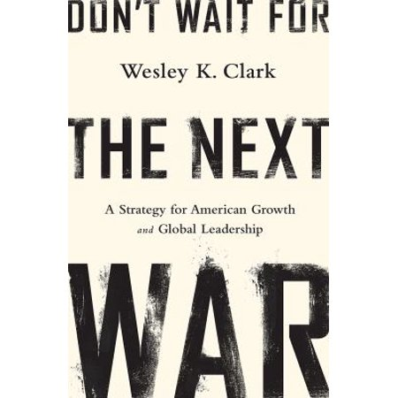 Dont Wait For The Next War  A Strategy For American Growth And Global Leadership