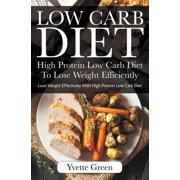 Low Carb Diet: High Protein Low Carb Diet To Lose Weight Efficiently: Lose Weight Effectively With High Protein Low Carb Diet (Paperback)