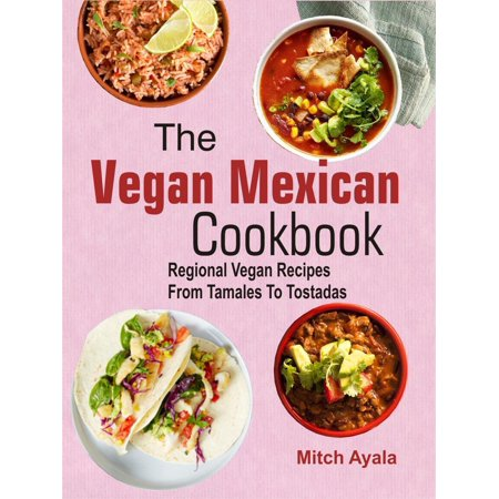 The Vegan Mexican Cookbook: Regional Vegan Recipes From Tamales To Tostadas - eBook
