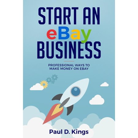 Start An Ebay Business Professional Ways To Make Money On Ebay Ebook Walmart Com Walmart Com