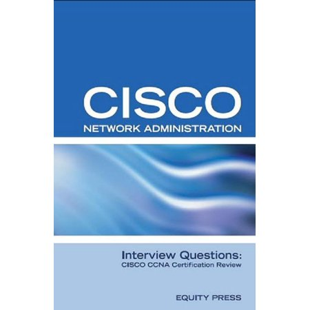 Cisco Network Administration Interview Questions: CISCO CCNA Certification Review - (Best Cisco Certification To Get)