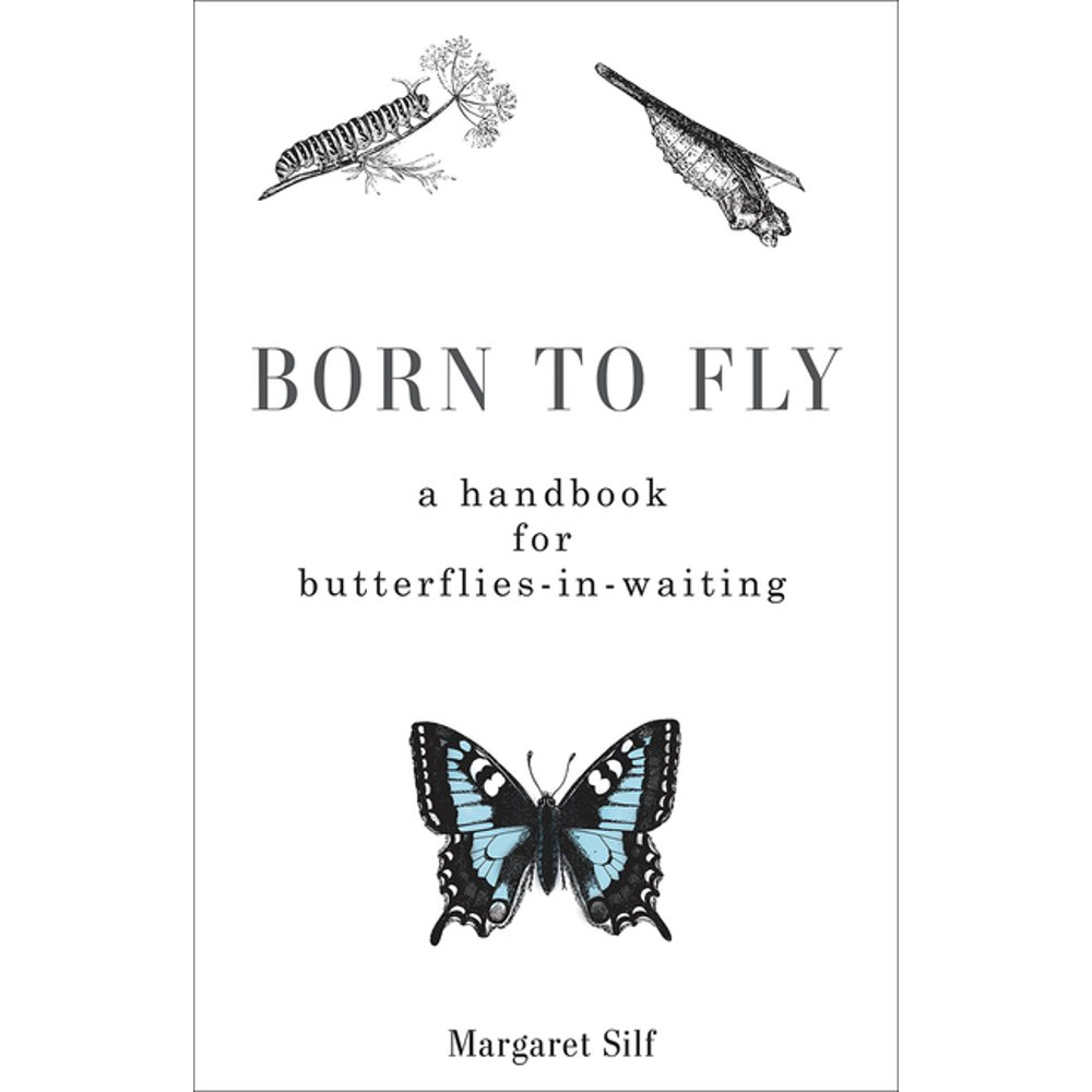 Born to Fly : A Handbook for Butterflies-in-Waiting