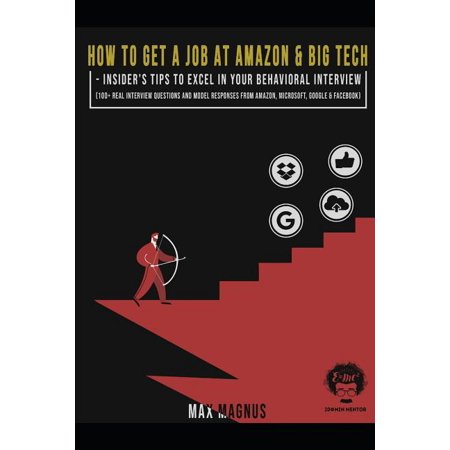 How to Get a Job at Amazon & Big Tech - Insider's Tips to Excel in Your Behavioral Interview : 100+ Real Interview Questions and Model Responses from Amazon, Microsoft, Google & Facebook (Paperback)