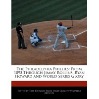 The Philadelphia Phillies : From 1893 Through Jimmy Rollins, Ryan Howard and World Series Glory